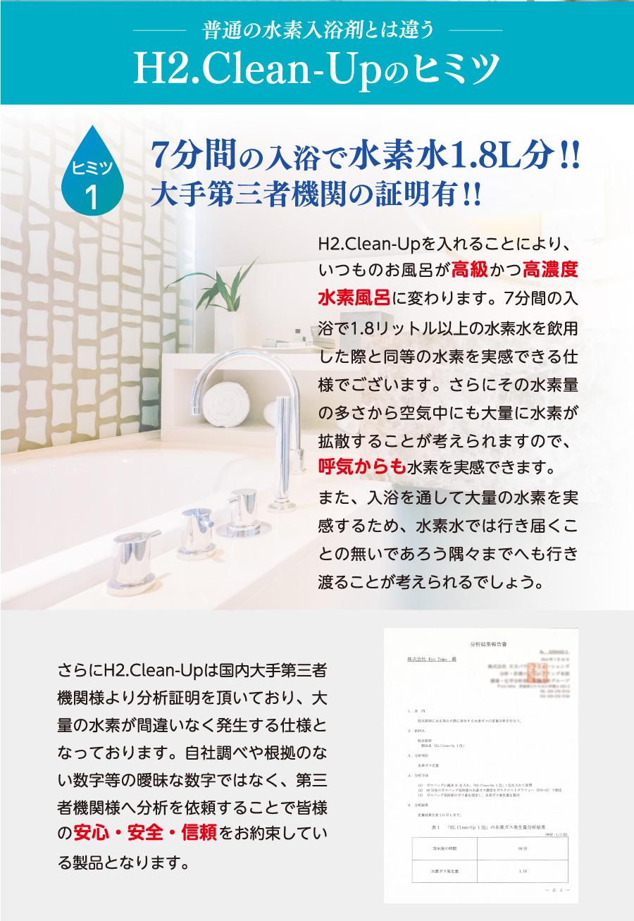 普通の水素入浴剤とは違うH2.Clean-Upのヒミツ ヒミツ1.7分間の入浴で水素水1.8L分!!大手第三者機関の証明有!!H2.Clean-Upを入れることにより、いつものお風呂が高級かつ高濃度水素風呂に変わります。7分間の入浴で1.8リットル以上の水素水を飲用した際と同等の水素を実感できる仕様でございます。さらにその水素量の多さから空気中にも大量に水素が拡散することが考えられますので、呼気からも水素を実感できます。また、入浴を通して大量の水素を実感するため、水素水では行き届くことの無いであろう隅々までへも行き渡ることが考えられるでしょう。さらにH2.Clean-Upは国内大手第三者機関様より分析証明を頂いており、大量の水素が間違いなく発生する仕様となっております。自社調べや根拠のない数字等の曖昧な数字ではなく、第三者機関様へ分析を依頼することで皆様の安心・安全・信頼をお約束している製品となります。