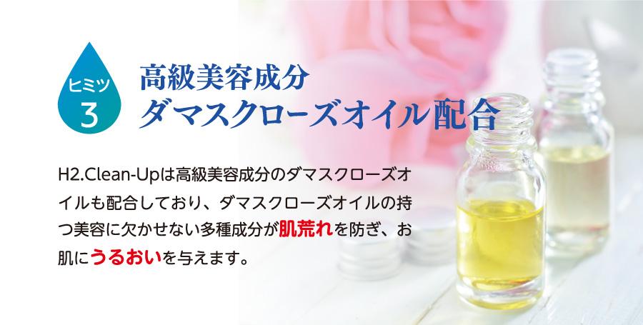 ヒミツ3.高級美容成分ダマスクローズオイル配合 H2.Clean-Upは高級美容成分のダマスクローズオイルも配合しており、ダマスクローズオイルの持つ美容に欠かせない多種成分が肌荒れを防ぎ、お肌にうるおいを与えます。