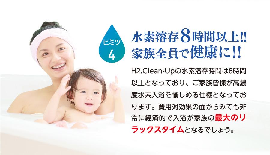 ヒミツ4.水素溶存8時間以上!!家族全員で健康に!!H2.Clean-Upの水素溶存時間は8時間以上となっており、ご家族皆様が高濃度水素入浴を愉しめる仕様となっております。費用対効果の面からみても非常に経済的で入浴が家族の最大のリラックスタイムとなるでしょう。